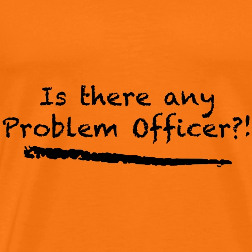 Is there any Problem Officer? - Männer Premium T-Shirt