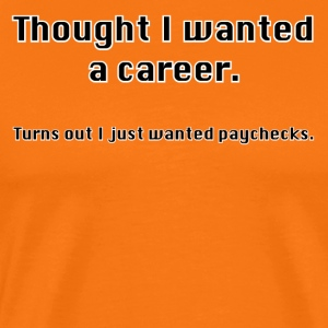 Always thought you wanted a career? - Men's Premium T-Shirt