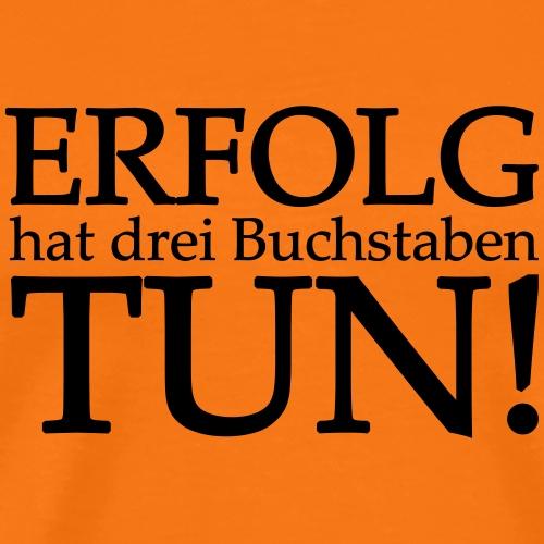 ERFOLG hat drei buchstaben TUN! - Männer Premium T-Shirt