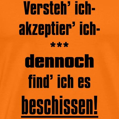 Versteh ich, trotzdem find ich es beschissen! - Männer Premium T-Shirt