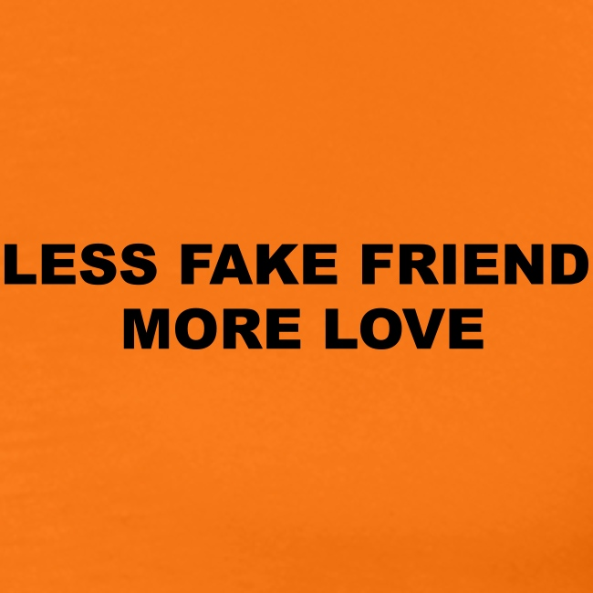 LESS FAKE FRIEND, MORE LOVE