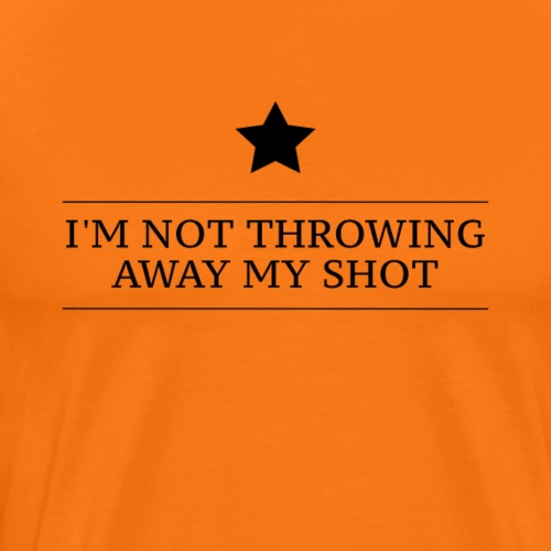 Hamilton I'm Not Throwing Away My Shot - Men's Premium T-Shirt