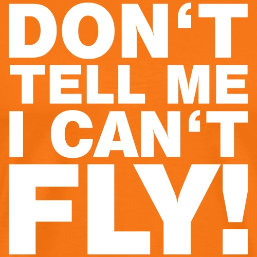 DON'T TELL ME I CAN'T FLY - Männer Premium T-Shirt