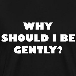 Why should I be gently? - Men's Premium T-Shirt