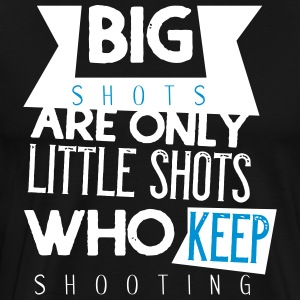 Big shots are only little shots who keep shooting - Men's Premium T-Shirt