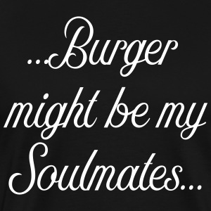 Burger might be my soulmates - Men's Premium T-Shirt