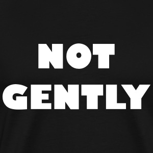 Not Gently - Männer Premium T-Shirt