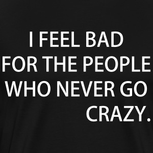 I FEEL BAD FOR THE PEOPLE WHO NEVER GO CRAZY - Men's Premium T-Shirt