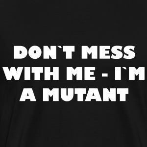 Dont mess with me - Im een ​​Mutant - Mannen Premium T-shirt