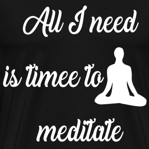 All I need is time to meditate Design - Männer Premium T-Shirt