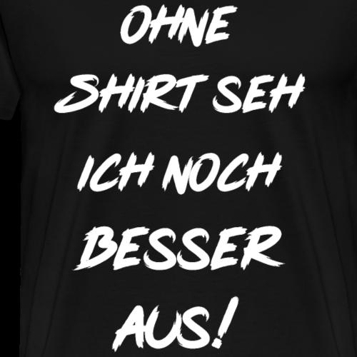 Ohne Shirt seh ich noch besser aus ! - Männer Premium T-Shirt