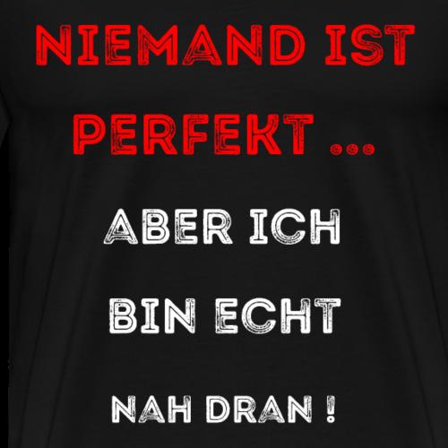 Niemand ist perfekt - aber ich bin echt nah dran - Männer Premium T-Shirt