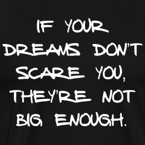 IF YOUR DREAMS DON'T SCARE YOU, THEY'RE NOT ... - Männer Premium T-Shirt