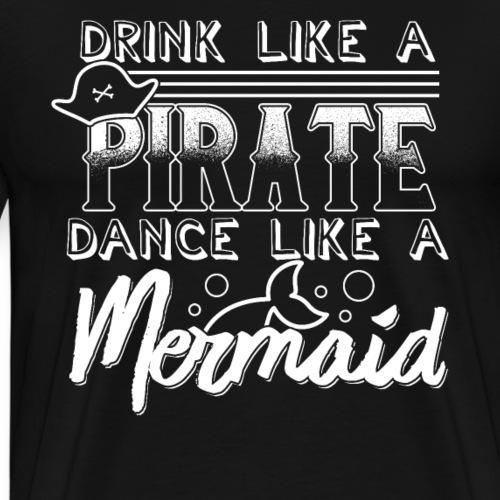Trink' wie ein Pirat Tanz wie eine Meerjungfrau - Männer Premium T-Shirt