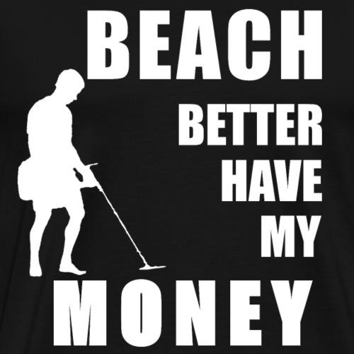 BEACH BETTER HAVE MY MONEY Sondeln Sondengänger - Männer Premium T-Shirt