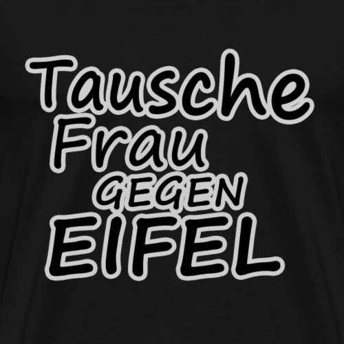 Tausche Frau gegen Eifel - Männer Premium T-Shirt