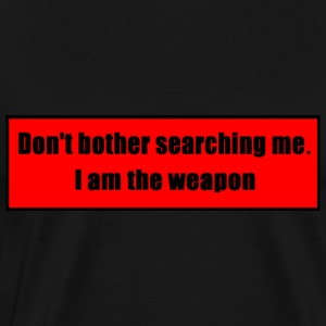 Don't Bother Searching Me - I Am The Weapon - Men's Premium T-Shirt