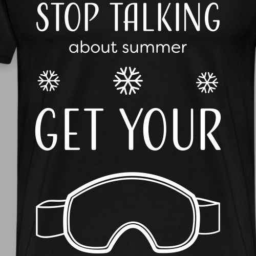 STOP TALKING ABOUT SUMMER AND GET YOUR SNOW / WINTER - Men's Premium T-Shirt