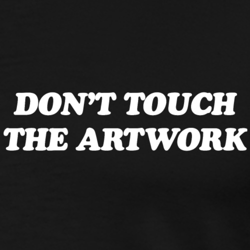 DO NOT TOUCH THE ARTWORK - Men's Premium T-Shirt