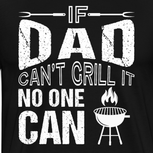 If Dad Can't Grill It No One Can - Männer Premium T-Shirt