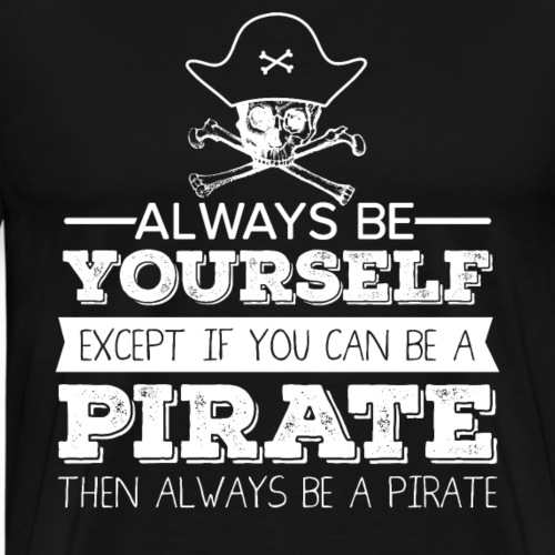 Always Be Yourself Except If You Can Be A PIRAT - Männer Premium T-Shirt