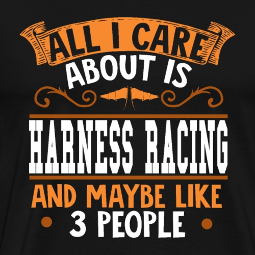 All I care about is Harness Racing - Männer Premium T-Shirt