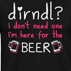 Dirndl dress superfluous: I'm here for the beer - Men's Premium T-Shirt