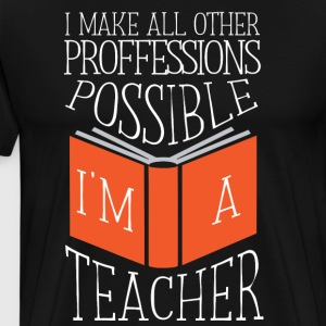 A Teacher - I make all other professions possible - Men's Premium T-Shirt