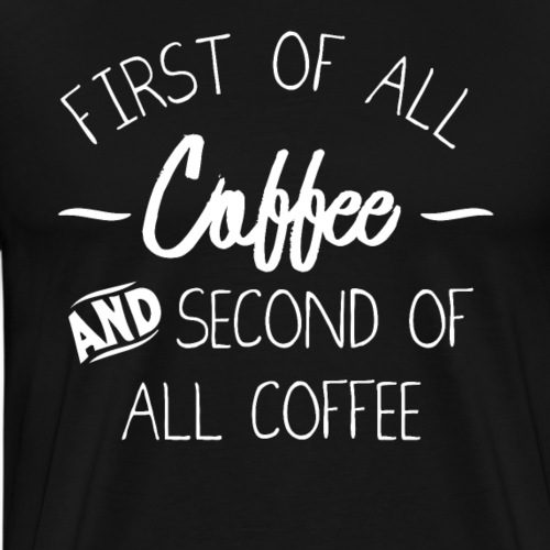 First Of All Coffee And Second Of All Coffee - Männer Premium T-Shirt