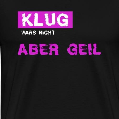 Klug wars nicht aber geil. - Männer Premium T-Shirt