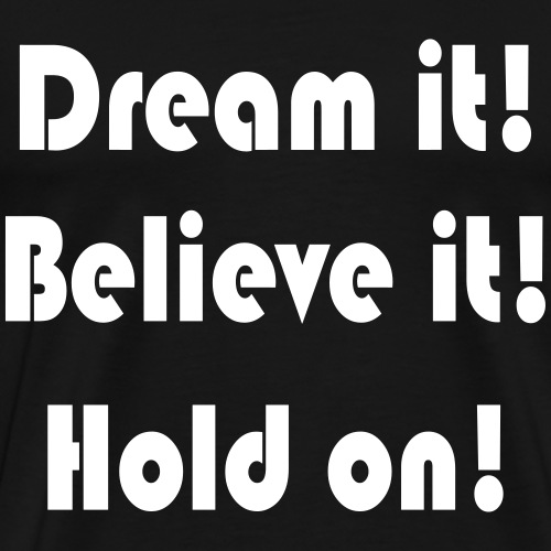 Dream it! Believe it! Hold on! - Männer Premium T-Shirt