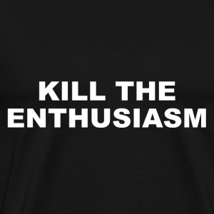KILL THE ENTHUSIASM - Männer Premium T-Shirt