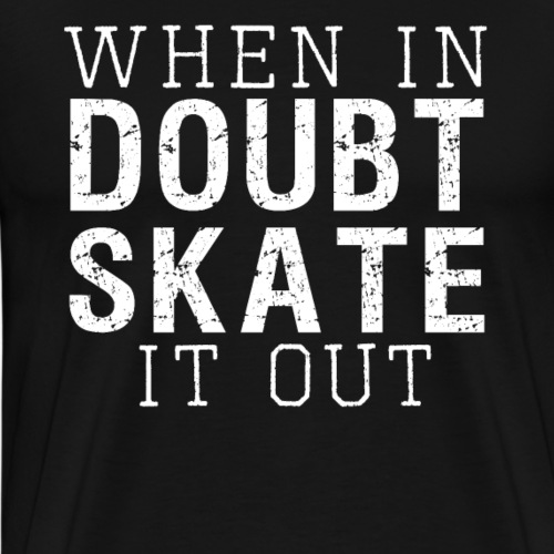 WHEN IN DOUBT SKATE IT OUT - Männer Premium T-Shirt