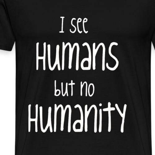I see humans but no humanity - Männer Premium T-Shirt