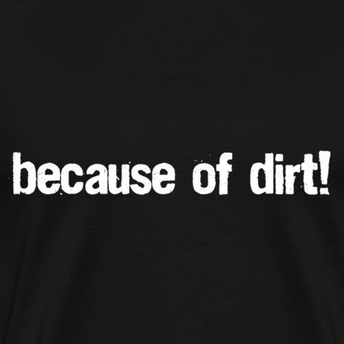 because of dirt! - T-Shirt & Cap - Männer Premium T-Shirt