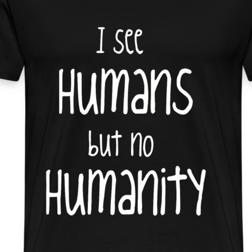 I see humans but no humanity - Männer Premium T-Shirt
