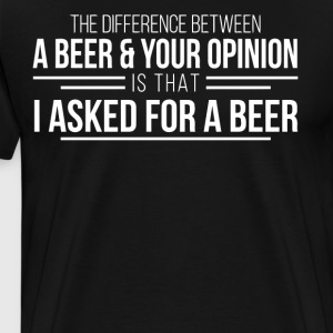The difference between a beer and your opinion - Men's Premium T-Shirt