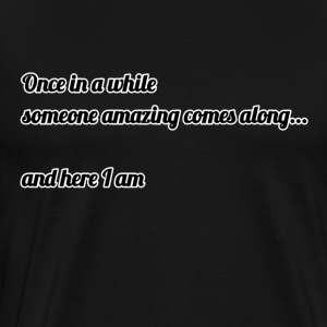 Once in a while someone comes along ... - Men's Premium T-Shirt