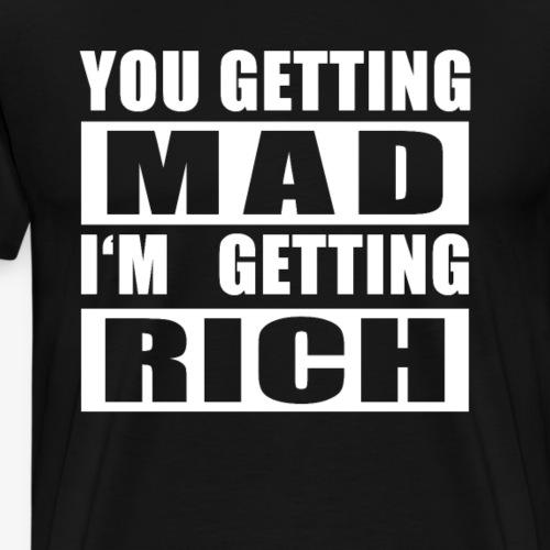You getting mad I m getting rich - Männer Premium T-Shirt