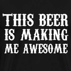 This beer is making me awesome - Men's Premium T-Shirt