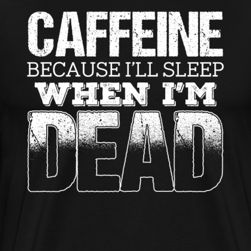 Caffeine Because I'll Sleep When I m Dead - Männer Premium T-Shirt