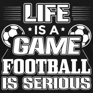 Football LIFE IS A GAME FOOTBALL IS SERIOUS - Men's Premium T-Shirt