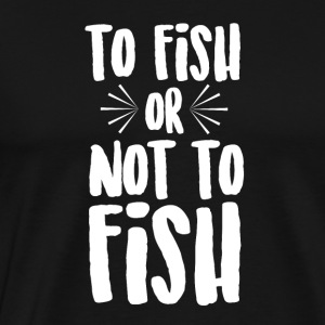 To Fish or Not To Fish - Männer Premium T-Shirt