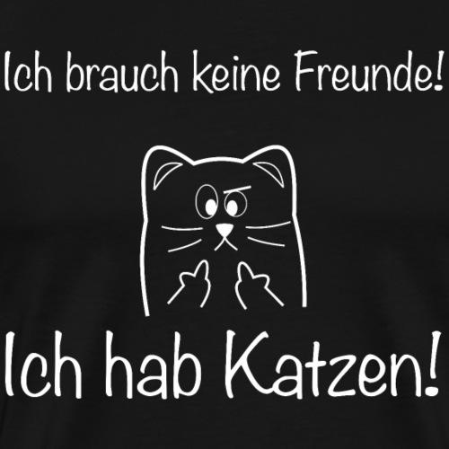 Ich brauch keine Freunde! Ich hab Katzen! weiß - Männer Premium T-Shirt