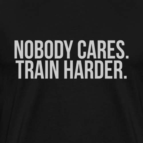 Nobody Cares Train Harder Fitness Shirt - Männer Premium T-Shirt