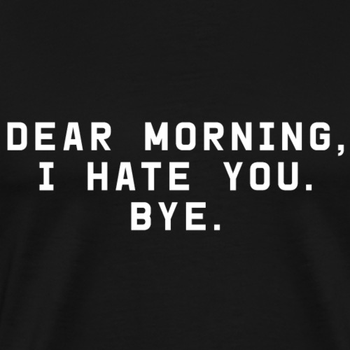 Dear Morning, I hate you. Bye. - Männer Premium T-Shirt