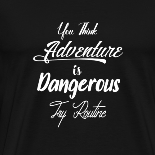 You think adventure is dangerous try routine - Herre premium T-shirt