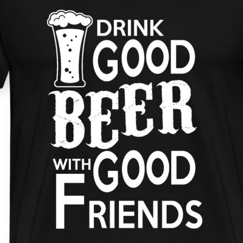 Drink Good BEER with good friends - Männer Premium T-Shirt