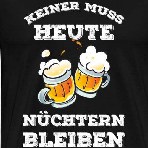 KEINER MUSS HEUTE NÜCHTERN BLEIBEN - Männer Premium T-Shirt