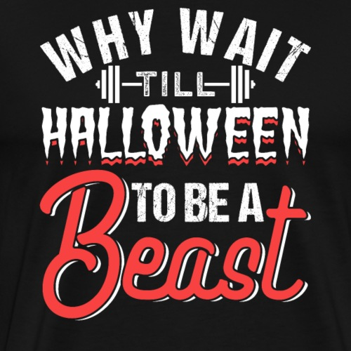 Why Wait Till Halloween To Be A Beast - Männer Premium T-Shirt